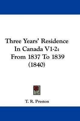 Three Years' Residence In Canada V1-2: From 1837 To 1839 (1840) by T R Preston