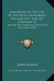 Anecdotes of the Life of the Right Honorable William Pitt, Earl of Chatham V2: And of the Principle Events of His Time (1793) by John Almon
