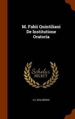 M. Fabii Quintiliani de Institutione Oratoria by G L Spaloingius