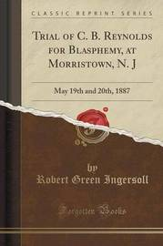 Trial of C. B. Reynolds for Blasphemy, at Morristown, N. J by Robert Green Ingersoll