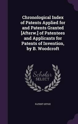 Chronological Index of Patents Applied for and Patents Granted [Afterw.] of Patentees and Applicants for Patents of Invention, by B. Woodcroft