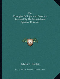 The Principles of Light and Color as Revealed by the Material and Spiritual Universe by Edwin D. Babbitt