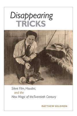 Disappearing Tricks: Silent Film, Houdini, and the New Magic of the Twentieth Century