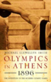 Olympics in Athens 1896: The Invention of the Modern Olympic Games by Michael Llewellyn Smith