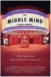 Middle Mind Why Americans Dont Think for by Curtis White