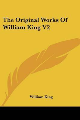 The Original Works Of William King V2: Now First Collected With Historical Notes, And Memoirs Of The Author (1776) by William King image