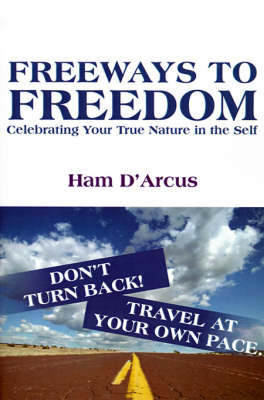 Freeways to Freedom: Celebrating Your True Nature in the Self by Ham D'Arcus