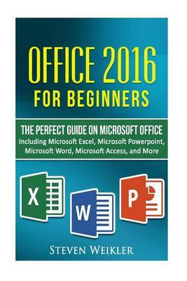 Office 2016 for Beginners- The Perfect Guide on Microsoft Office by Steven Weikler