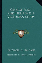 George Eliot and Her Times a Victorian Study by Elizabeth S Haldane