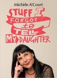 Stuff I Forgot to Tell My Daughter by Michele A'Court