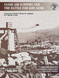 Close Air Support and the Battle for Khe Sanh by Shawn P. Callahan
