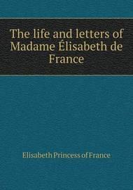 The Life and Letters of Madame Elisabeth de France by Elisabeth Princess of France