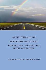 After the Abuse, After the Recovery, Now What?..Moving on with Your Life by Psyd Dr Dorothy E Hooks