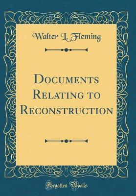 Documents Relating to Reconstruction (Classic Reprint) by Walter L. Fleming