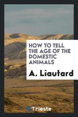 How to Tell the Age of the Domestic Animals by A. Liautard image