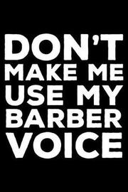 Don't Make Me Use My Barber Voice by Creative Juices Publishing
