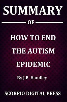 Summary Of How to End the Autism Epidemic By J.B. Handley by Scorpio Digital Press