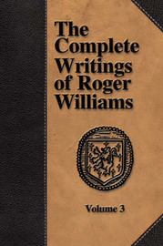 The Complete Writings of Roger Williams - Volume 3 by Roger Williams