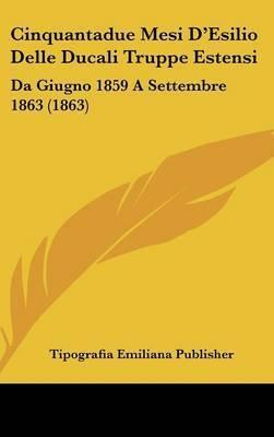 Cinquantadue Mesi D'Esilio Delle Ducali Truppe Estensi: Da Giugno 1859 a Settembre 1863 (1863) by Emiliana Publisher Tipografia Emiliana Publisher