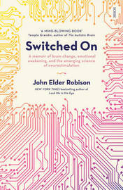 Switched On: A Memoir Of Brain Change, Emotional Awakening,And The Emerging Science Of Neurostimulation by John Elder Robison