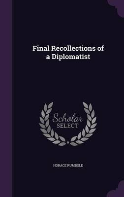 Final Recollections of a Diplomatist by Horace Rumbold