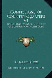 Confessions of Country Quarters V1: Being Some Passages in the Life of Somerset Cavendish Cobb by Charles Knox
