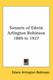 Sonnets of Edwin Arlington Robinson 1889 to 1927 by Edwin Arlington Robinson image