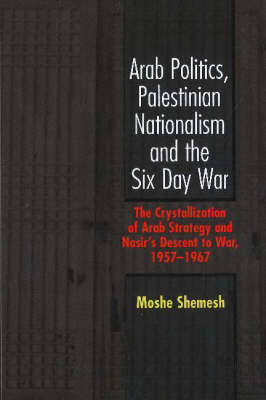 Arab Politics, Palestinian Nationalism and the Six Day War by Moshe Shemesh