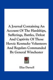 A Journal Containing an Account of the Hardships, Sufferings, Battles, Defeat and Captivity of Those Heroic Kentucky Volunteers and Regulars Commanded by General Winchester by Elias Darnell