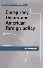Conspiracy Theory and American Foreign Policy by Tim Aistrope