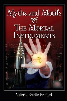 Myths and Motifs of the Mortal Instruments by Valerie Estelle Frankel