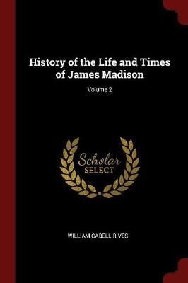 History of the Life and Times of James Madison; Volume 2 by William Cabell Rives