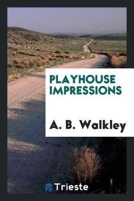 Playhouse Impressions by A .B .Walkley
