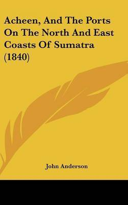 Acheen, and the Ports on the North and East Coasts of Sumatra (1840) by John Anderson