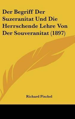 Der Begriff Der Suzeranitat Und Die Herrschende Lehre Von Der Souveranitat (1897) by Richard Pischel