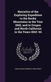 Narrative of the Exploring Expedition to the Rocky Mountains in the Year 1842, and to Oregon and North California in the Years 1843-'44 by John Charles Fremont