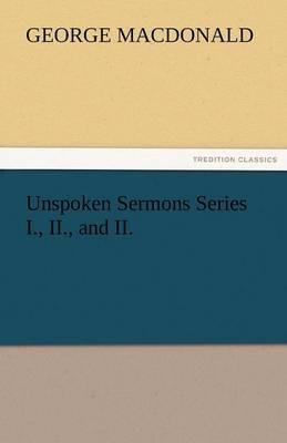 Unspoken Sermons Series I., II., and II. by George MacDonald image