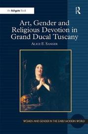 Art, Gender and Religious Devotion in Grand Ducal Tuscany by Alice E Sanger