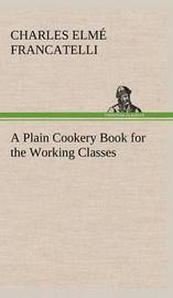 A Plain Cookery Book for the Working Classes by Charles Elme Francatelli