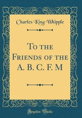 To the Friends of the A. B. C. F. M (Classic Reprint) by Charles King Whipple