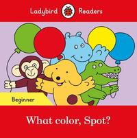 What color, Spot? - Ladybird Readers Beginner Level by Ladybird