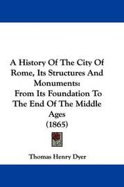 A History of the City of Rome, Its Structures and Monuments: From Its Foundation to the End of the Middle Ages (1865) by Thomas Henry Dyer