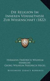 Die Religion Im Inneren Verhaltnisse Zur Wissenschaft (1822) by Georg Wilhelm Friedrich Hegel