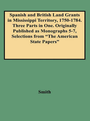 "Spanish and British Land Grants in Mississippi Territory, 1750-1784. Three Parts in One. Originally Published as Monographs 5-7, Selections from ""The American State Papers"" by Smith"