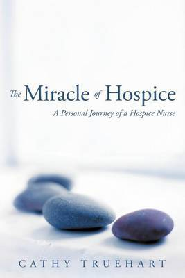 The Miracle of Hospice: A Personal Journey of a Hospice Nurse by Cathy Truehart image