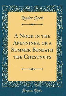 A Nook in the Apennines, or a Summer Beneath the Chestnuts (Classic Reprint) by Leader Scott