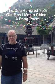 The One Hundred Year Old Man I Met in China: A Long Poem by Martin Avery