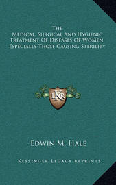 The Medical, Surgical and Hygienic Treatment of Diseases of Women, Especially Those Causing Sterility by Edwin Moses Hale