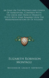 An Essay on the Writings and Genius of Shakespeare, Compared with the Greek and French Dramatic Poets; With Some Remarks Upon the Misrepresentations of de Voltaire by Elizabeth Robinson Montagu