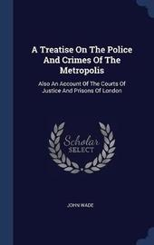 A Treatise on the Police and Crimes of the Metropolis by John Wade